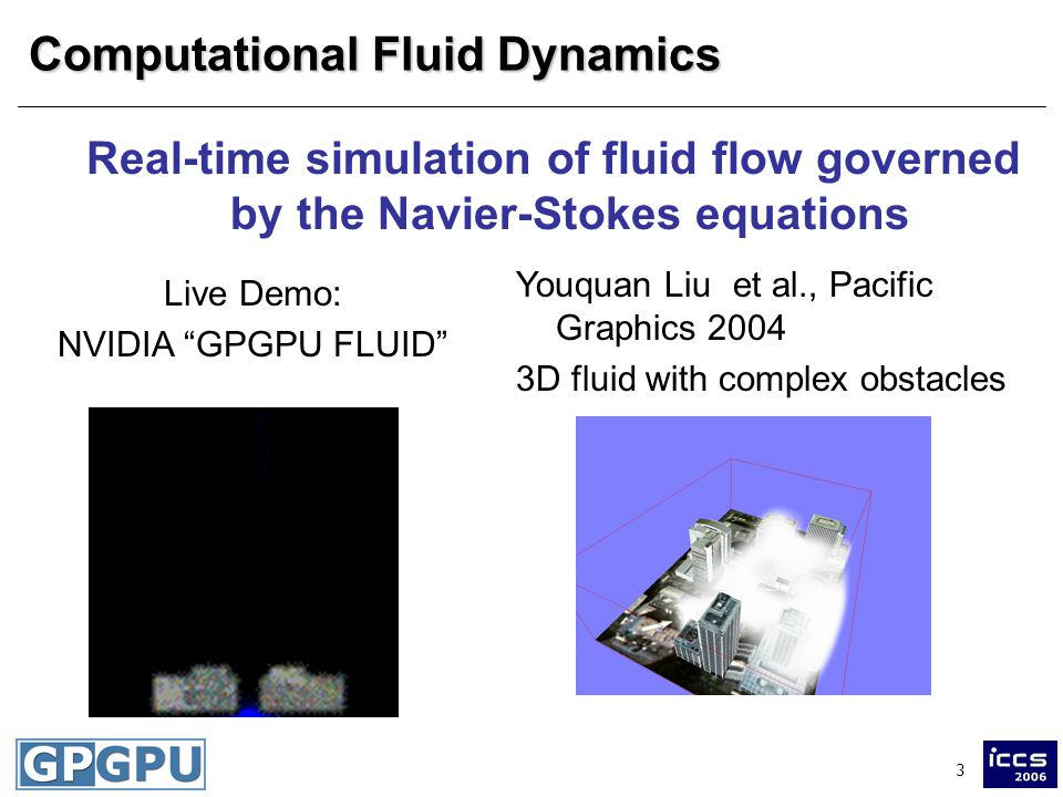3 Computational Fluid Dynamics Real-time simulation of fluid flow governed by the Navier-Stokes equations Live Demo: NVIDIA GPGPU FLUID Youquan Liu et