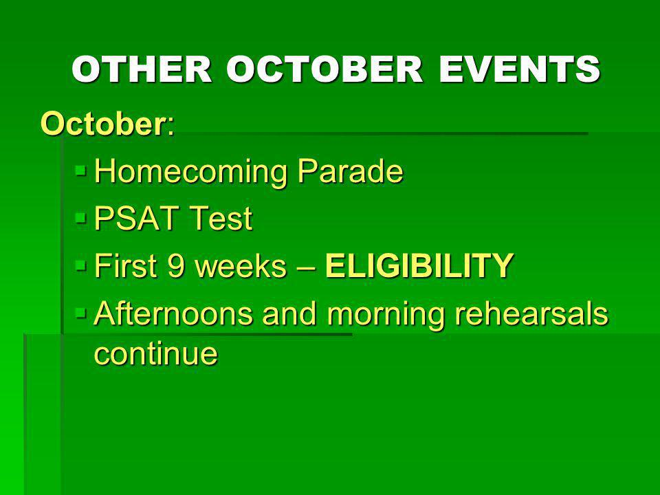 OTHER OCTOBER EVENTS October: Homecoming Parade Homecoming Parade PSAT Test PSAT Test First 9 weeks – ELIGIBILITY First 9 weeks – ELIGIBILITY Afternoons and morning rehearsals continue Afternoons and morning rehearsals continue