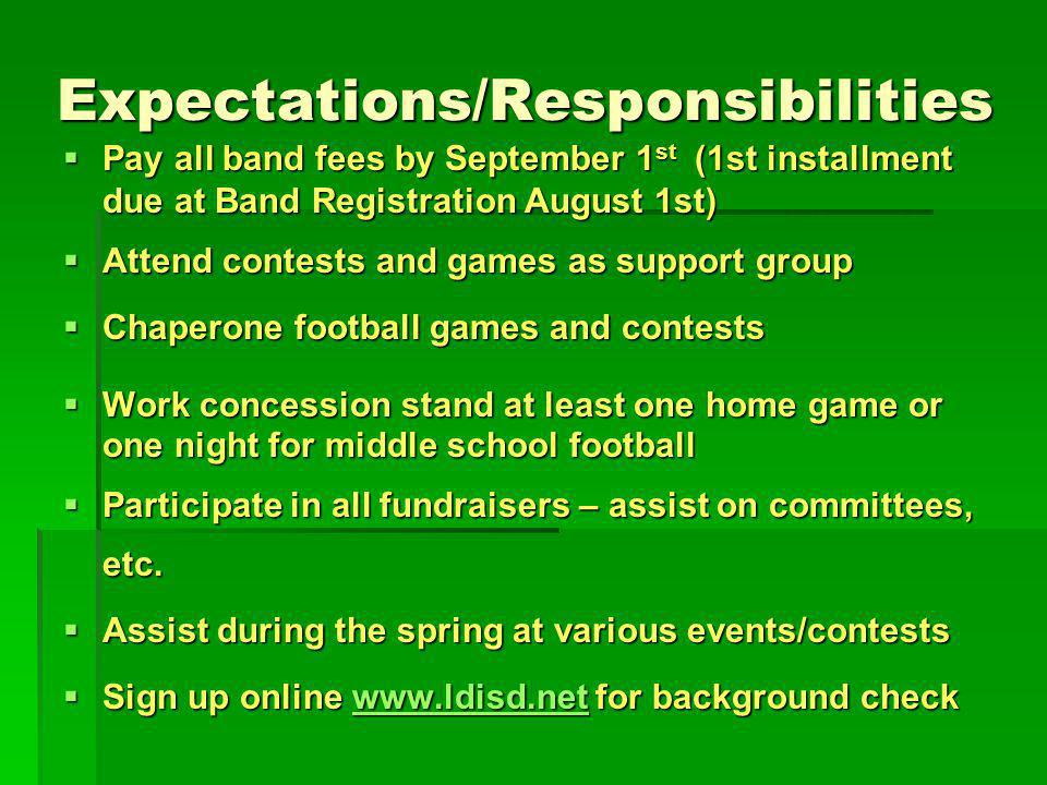 Expectations/Responsibilities Expectations/Responsibilities Pay all band fees by September 1 st (1st installment due at Band Registration August 1st) Pay all band fees by September 1 st (1st installment due at Band Registration August 1st) Attend contests and games as support group Attend contests and games as support group Chaperone football games and contests Chaperone football games and contests Work concession stand at least one home game or one night for middle school football Work concession stand at least one home game or one night for middle school football Participate in all fundraisers – assist on committees, etc.