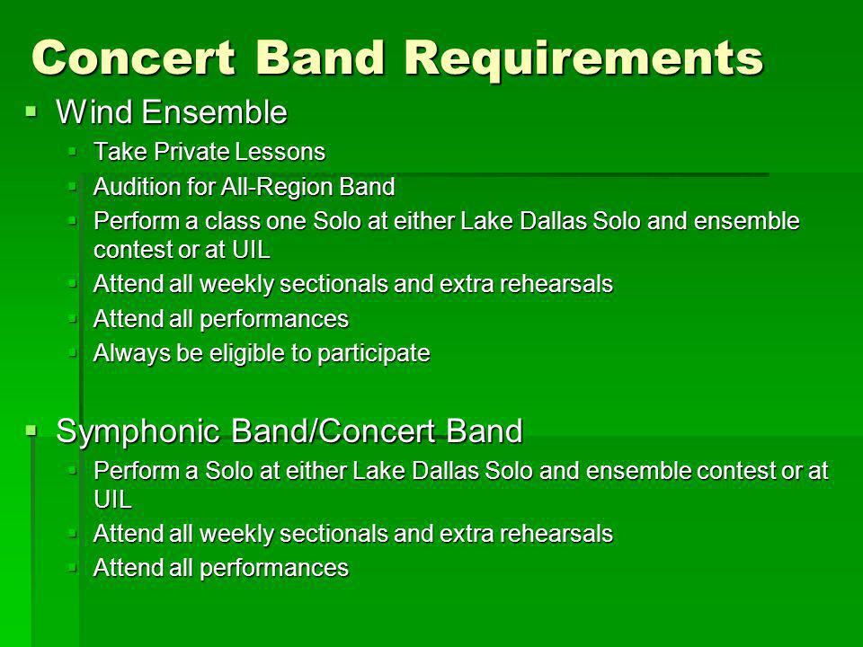 Concert Band Requirements Wind Ensemble Wind Ensemble Take Private Lessons Take Private Lessons Audition for All-Region Band Audition for All-Region Band Perform a class one Solo at either Lake Dallas Solo and ensemble contest or at UIL Perform a class one Solo at either Lake Dallas Solo and ensemble contest or at UIL Attend all weekly sectionals and extra rehearsals Attend all weekly sectionals and extra rehearsals Attend all performances Attend all performances Always be eligible to participate Always be eligible to participate Symphonic Band/Concert Band Symphonic Band/Concert Band Perform a Solo at either Lake Dallas Solo and ensemble contest or at UIL Perform a Solo at either Lake Dallas Solo and ensemble contest or at UIL Attend all weekly sectionals and extra rehearsals Attend all weekly sectionals and extra rehearsals Attend all performances Attend all performances