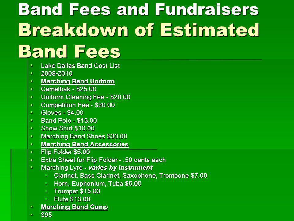 Band Fees and Fundraisers Breakdown of Estimated Band Fees Lake Dallas Band Cost List Lake Dallas Band Cost List 2009-2010 2009-2010 Marching Band Uniform Marching Band Uniform Camelbak - $25.00 Camelbak - $25.00 Uniform Cleaning Fee - $20.00 Uniform Cleaning Fee - $20.00 Competition Fee - $20.00 Competition Fee - $20.00 Gloves - $4.00 Gloves - $4.00 Band Polo - $15.00 Band Polo - $15.00 Show Shirt $10.00 Show Shirt $10.00 Marching Band Shoes $30.00 Marching Band Shoes $30.00 Marching Band Accessories Marching Band Accessories Flip Folder $5.00 Flip Folder $5.00 Extra Sheet for Flip Folder -.50 cents each Extra Sheet for Flip Folder -.50 cents each Marching Lyre - varies by instrument Marching Lyre - varies by instrument Clarinet, Bass Clarinet, Saxophone, Trombone $7.00 Horn, Euphonium, Tuba $5.00 Trumpet $15.00 Flute $13.00 Marching Band Camp Marching Band Camp $95 $95