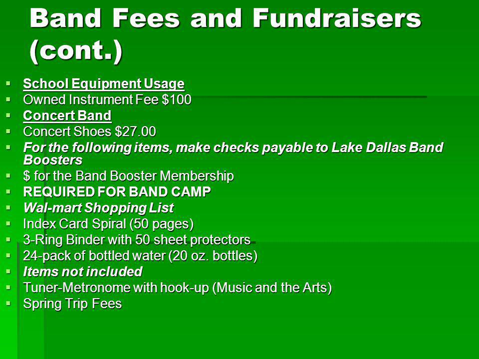 Band Fees and Fundraisers (cont.) School Equipment Usage School Equipment Usage Owned Instrument Fee $100 Owned Instrument Fee $100 Concert Band Concert Band Concert Shoes $27.00 Concert Shoes $27.00 For the following items, make checks payable to Lake Dallas Band Boosters For the following items, make checks payable to Lake Dallas Band Boosters $ for the Band Booster Membership $ for the Band Booster Membership REQUIRED FOR BAND CAMP REQUIRED FOR BAND CAMP Wal-mart Shopping List Wal-mart Shopping List Index Card Spiral (50 pages) Index Card Spiral (50 pages) 3-Ring Binder with 50 sheet protectors 3-Ring Binder with 50 sheet protectors 24-pack of bottled water (20 oz.