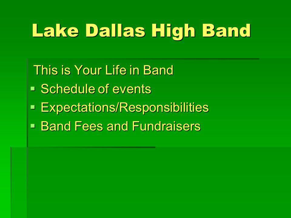 Lake Dallas High Band This is Your Life in Band This is Your Life in Band Schedule of events Schedule of events Expectations/Responsibilities Expectations/Responsibilities Band Fees and Fundraisers Band Fees and Fundraisers