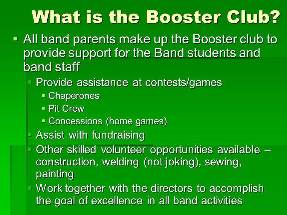 What is the Booster Club? All band parents make up the Booster club to provide support for the Band students and band staff All band parents make up t
