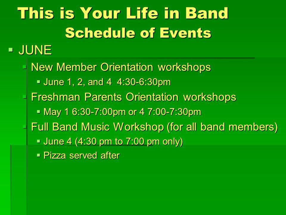 This is Your Life in Band Schedule of Events JUNE JUNE New Member Orientation workshops New Member Orientation workshops June 1, 2, and 4 4:30-6:30pm June 1, 2, and 4 4:30-6:30pm Freshman Parents Orientation workshops Freshman Parents Orientation workshops May 1 6:30-7:00pm or 4 7:00-7:30pm May 1 6:30-7:00pm or 4 7:00-7:30pm Full Band Music Workshop (for all band members) Full Band Music Workshop (for all band members) June 4 (4:30 pm to 7:00 pm only) June 4 (4:30 pm to 7:00 pm only) Pizza served after Pizza served after
