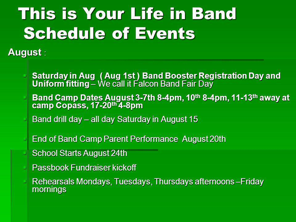 This is Your Life in Band Schedule of Events August : Saturday in Aug ( Aug 1st ) Band Booster Registration Day and Uniform fitting – We call it Falcon Band Fair Day Saturday in Aug ( Aug 1st ) Band Booster Registration Day and Uniform fitting – We call it Falcon Band Fair Day Band Camp Dates August 3-7th 8-4pm, 10 th 8-4pm, 11-13 th away at camp Copass, 17-20 th 4-8pm Band Camp Dates August 3-7th 8-4pm, 10 th 8-4pm, 11-13 th away at camp Copass, 17-20 th 4-8pm Band drill day – all day Saturday in August 15 Band drill day – all day Saturday in August 15 End of Band Camp Parent Performance August 20th End of Band Camp Parent Performance August 20th School Starts August 24th School Starts August 24th Passbook Fundraiser kickoff Passbook Fundraiser kickoff Rehearsals Mondays, Tuesdays, Thursdays afternoons –Friday mornings Rehearsals Mondays, Tuesdays, Thursdays afternoons –Friday mornings