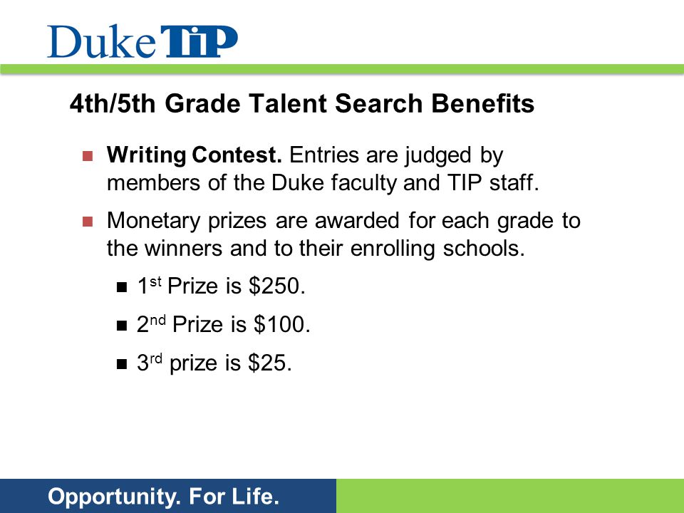 Opportunity. For Life. 4th/5th Grade Talent Search Benefits Writing Contest. Entries are judged by members of the Duke faculty and TIP staff. Monetary