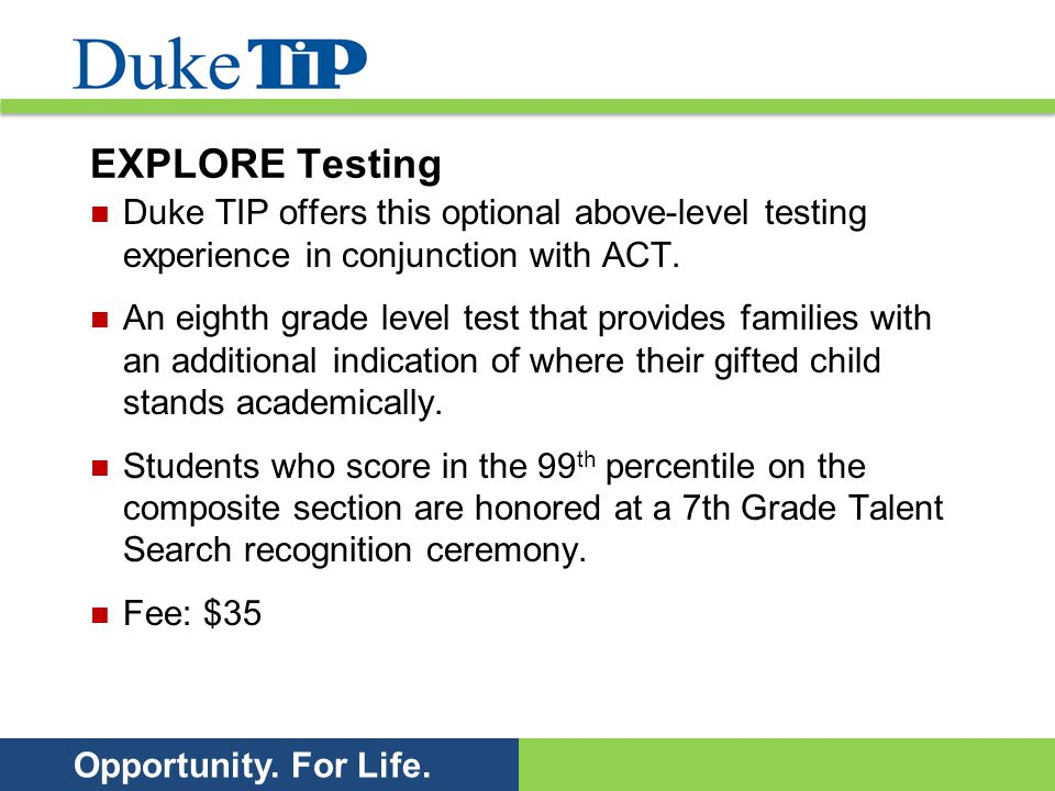 Opportunity. For Life. EXPLORE Testing Duke TIP offers this optional above-level testing experience in conjunction with ACT. An eighth grade level tes