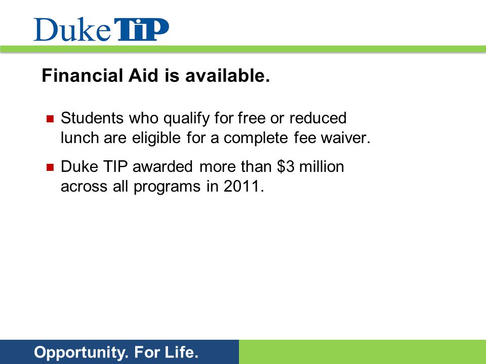 Opportunity. For Life. Financial Aid is available. Students who qualify for free or reduced lunch are eligible for a complete fee waiver. Duke TIP awa