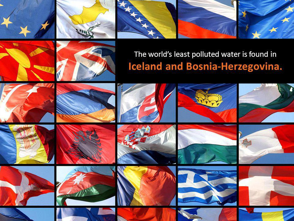 The worlds least polluted water is found in Iceland and Bosnia-Herzegovina.