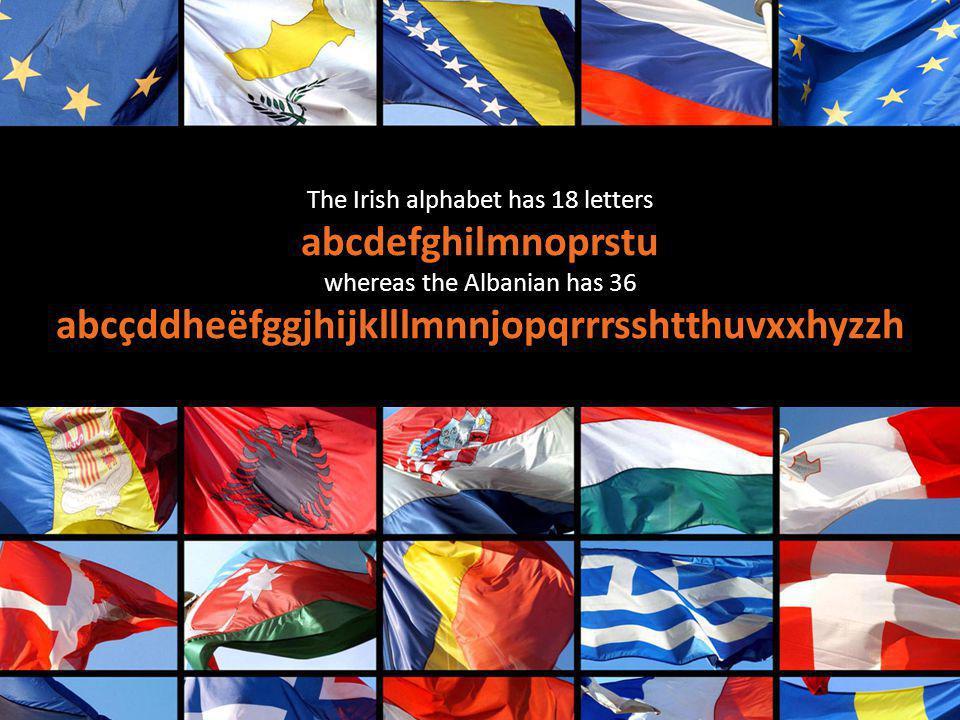 The Irish alphabet has 18 letters abcdefghilmnoprstu whereas the Albanian has 36 abcçddheëfggjhijklllmnnjopqrrrsshtthuvxxhyzzh