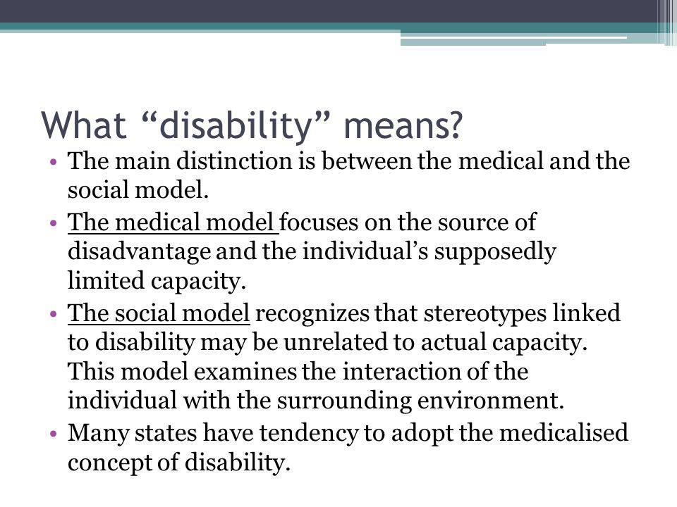 What disability means. The main distinction is between the medical and the social model.