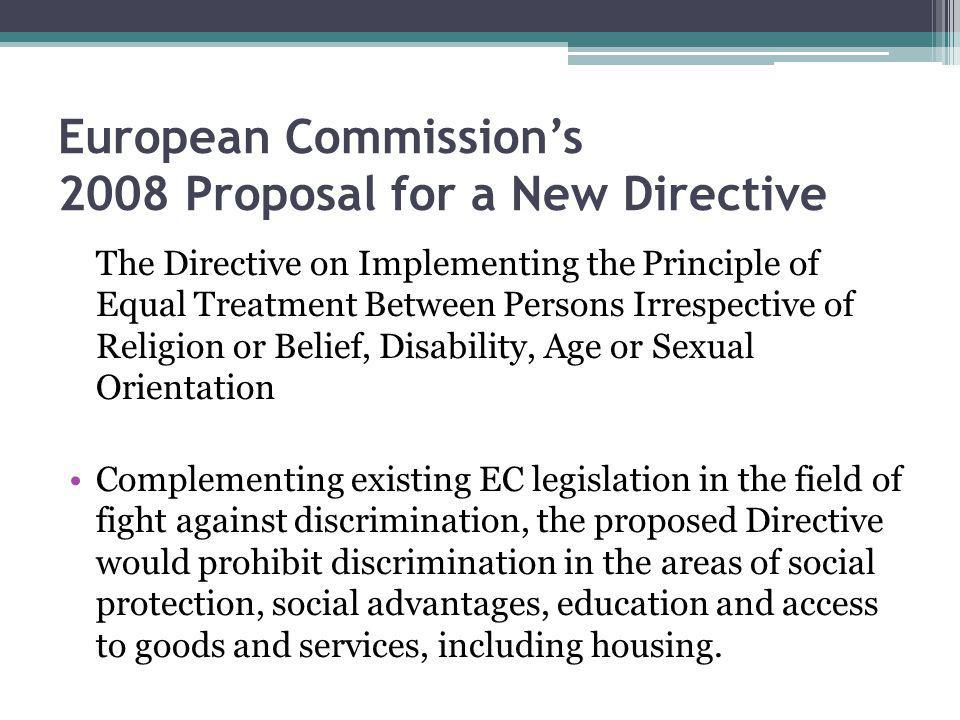 European Commissions 2008 Proposal for a New Directive The Directive on Implementing the Principle of Equal Treatment Between Persons Irrespective of Religion or Belief, Disability, Age or Sexual Orientation Complementing existing EC legislation in the field of fight against discrimination, the proposed Directive would prohibit discrimination in the areas of social protection, social advantages, education and access to goods and services, including housing.