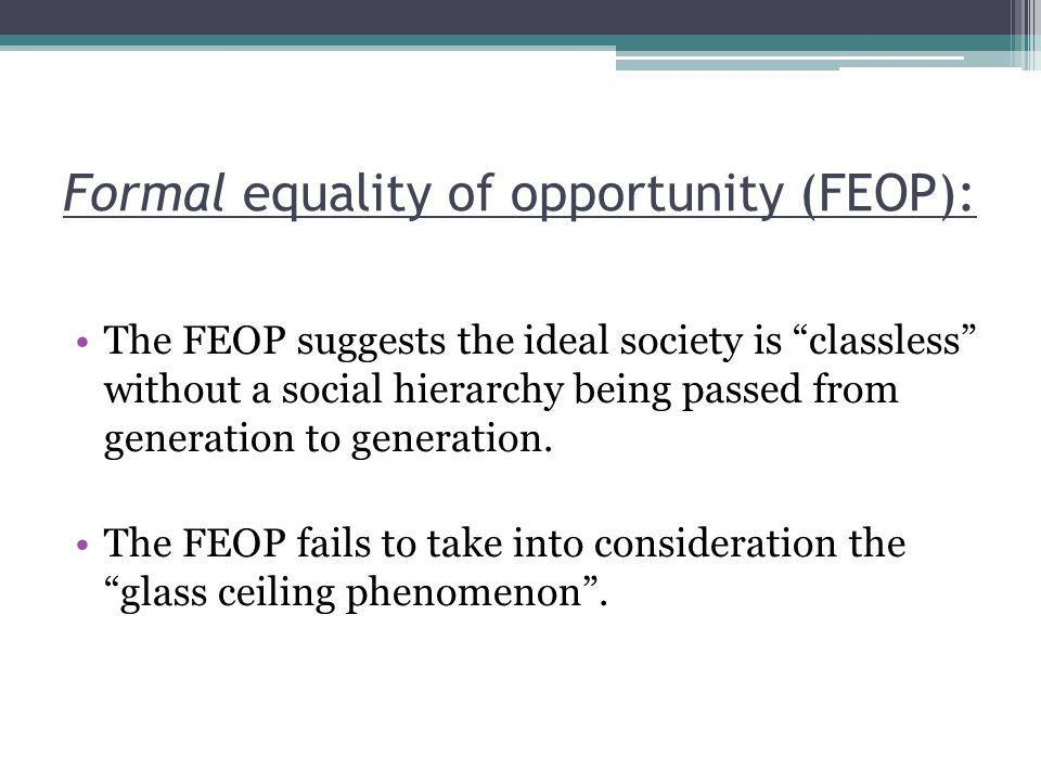 Formal equality of opportunity (FEOP): The FEOP suggests the ideal society is classless without a social hierarchy being passed from generation to generation.