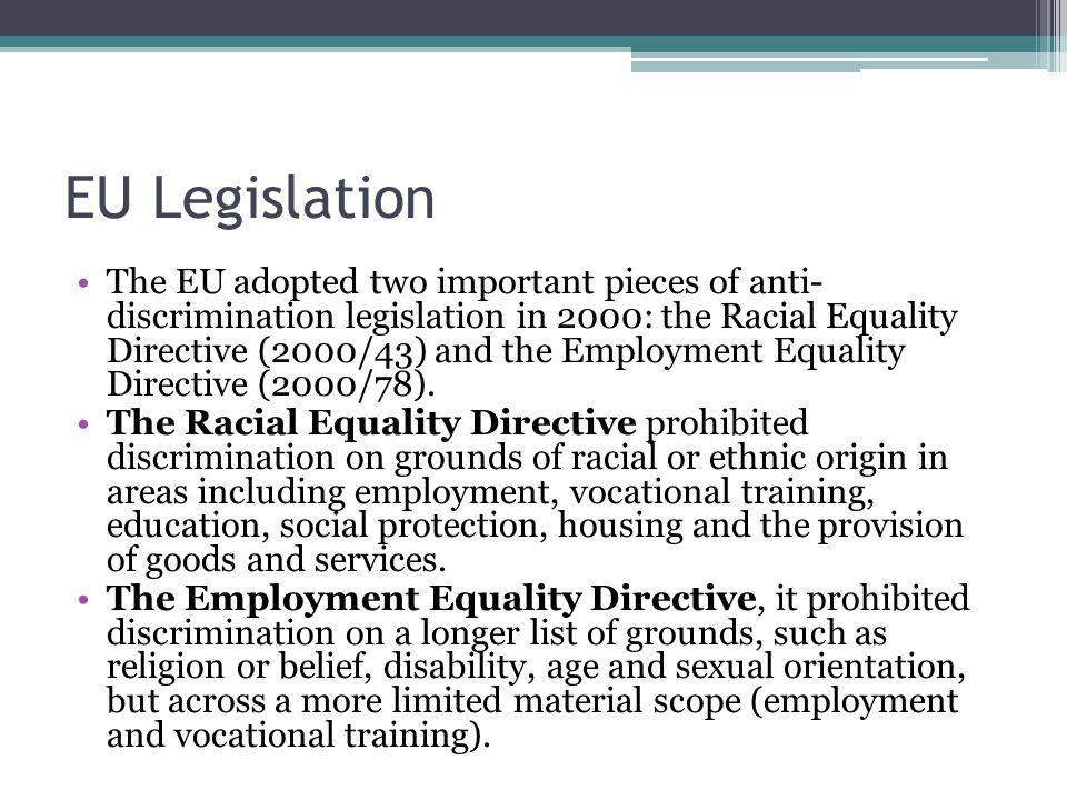 EU Legislation The EU adopted two important pieces of anti- discrimination legislation in 2000: the Racial Equality Directive (2000/43) and the Employment Equality Directive (2000/78).