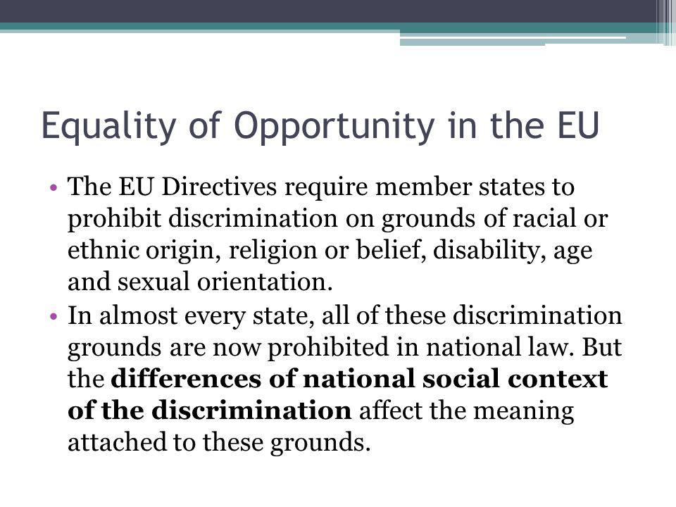 Equality of Opportunity in the EU The EU Directives require member states to prohibit discrimination on grounds of racial or ethnic origin, religion or belief, disability, age and sexual orientation.