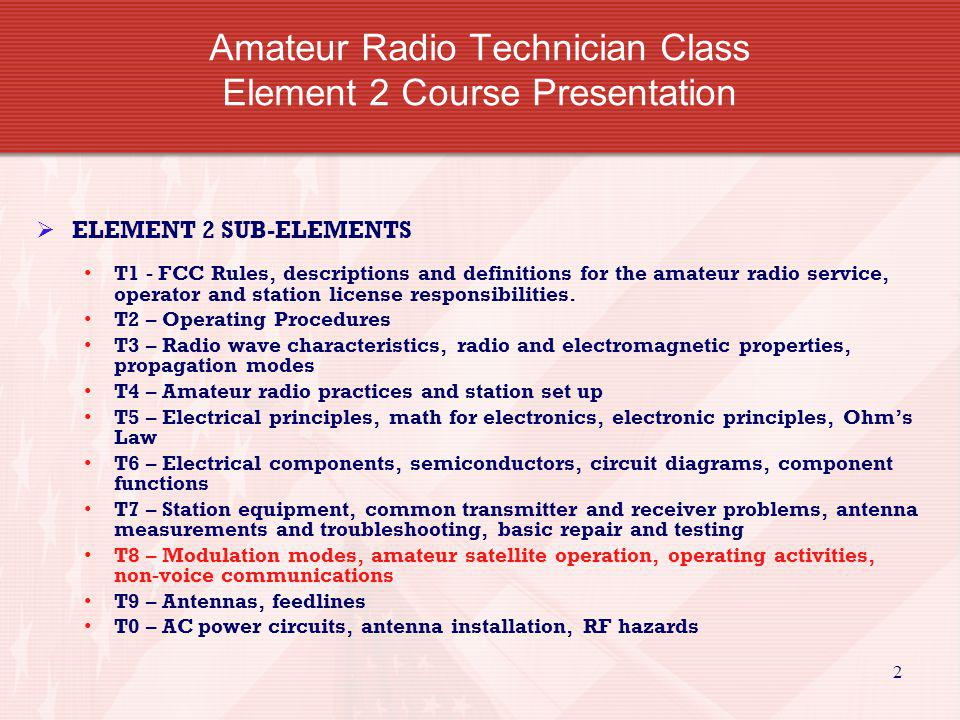 2 Amateur Radio Technician Class Element 2 Course Presentation ELEMENT 2 SUB-ELEMENTS T1 - FCC Rules, descriptions and definitions for the amateur rad