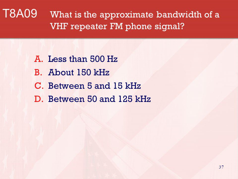 37 T8A09 What is the approximate bandwidth of a VHF repeater FM phone signal? A.Less than 500 Hz B.About 150 kHz C.Between 5 and 15 kHz D.Between 50 a