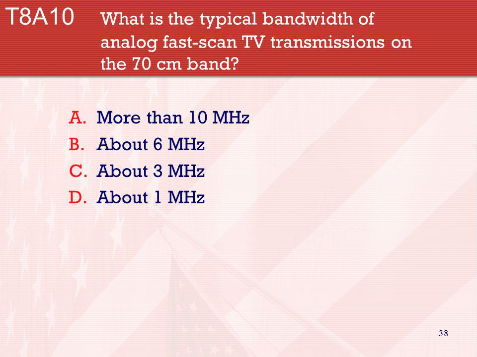 38 T8A10 What is the typical bandwidth of analog fast-scan TV transmissions on the 70 cm band? A.More than 10 MHz B.About 6 MHz C.About 3 MHz D.About