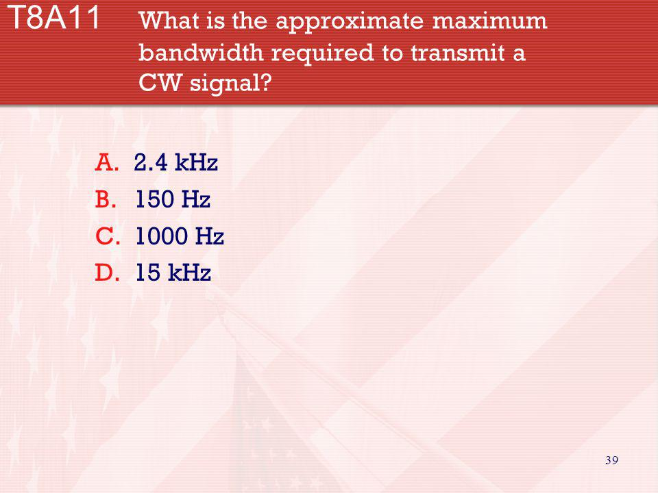 39 T8A11 What is the approximate maximum bandwidth required to transmit a CW signal? A.2.4 kHz B.150 Hz C.1000 Hz D.15 kHz