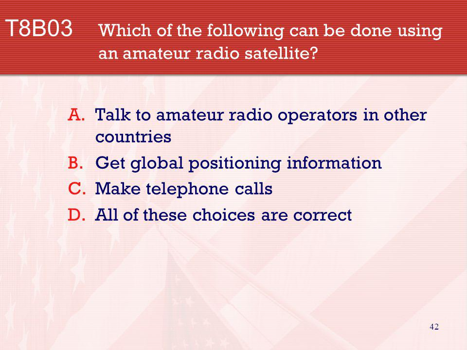 42 T8B03 Which of the following can be done using an amateur radio satellite? A.Talk to amateur radio operators in other countries B.Get global positi