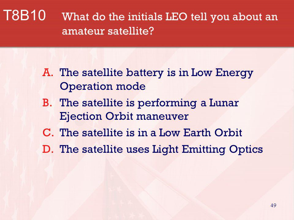 49 T8B10 What do the initials LEO tell you about an amateur satellite? A.The satellite battery is in Low Energy Operation mode B.The satellite is perf