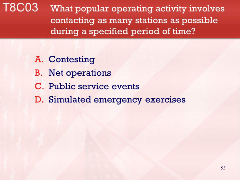 53 T8C03 What popular operating activity involves contacting as many stations as possible during a specified period of time? A.Contesting B.Net operat
