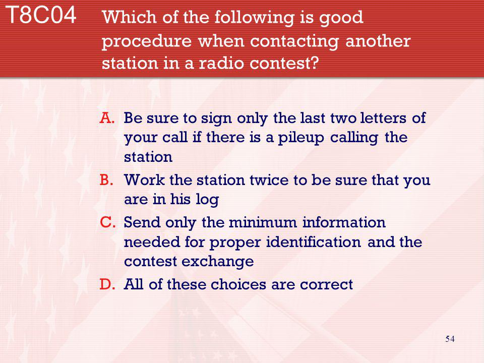 54 T8C04 Which of the following is good procedure when contacting another station in a radio contest? A.Be sure to sign only the last two letters of y