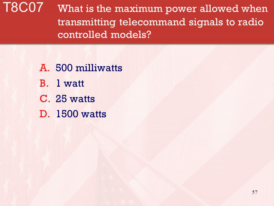 57 T8C07 What is the maximum power allowed when transmitting telecommand signals to radio controlled models? A.500 milliwatts B.1 watt C.25 watts D.15