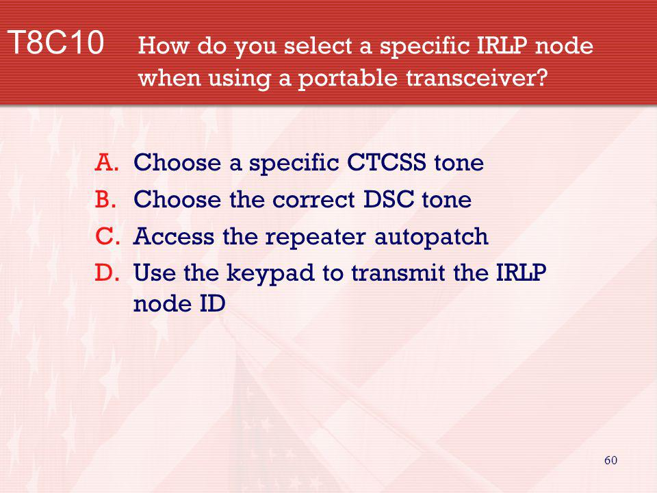 60 T8C10 How do you select a specific IRLP node when using a portable transceiver? A.Choose a specific CTCSS tone B.Choose the correct DSC tone C.Acce