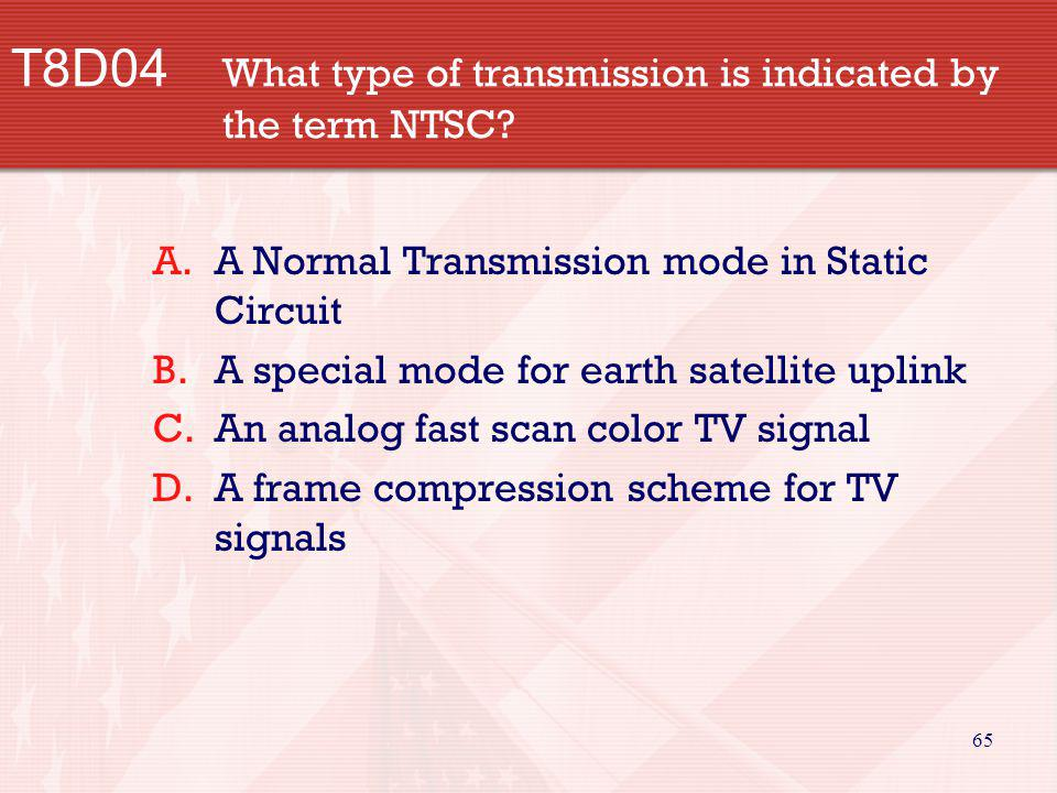 65 T8D04 What type of transmission is indicated by the term NTSC? A.A Normal Transmission mode in Static Circuit B.A special mode for earth satellite