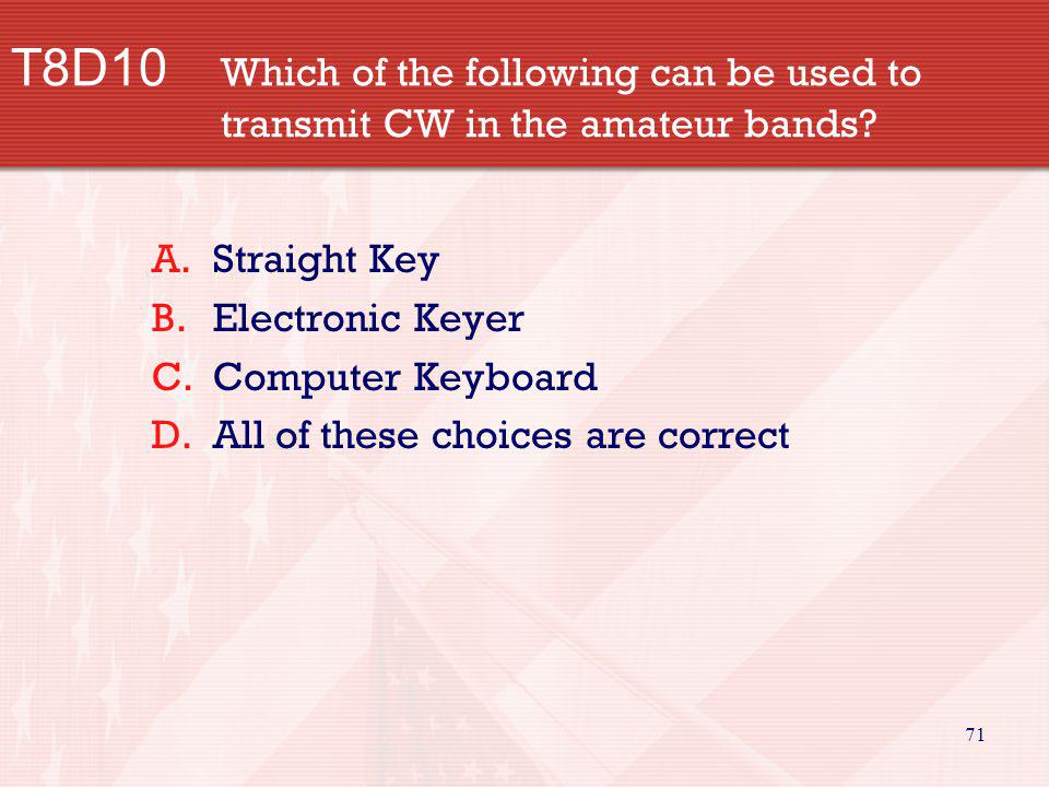 71 T8D10 Which of the following can be used to transmit CW in the amateur bands? A.Straight Key B.Electronic Keyer C.Computer Keyboard D.All of these