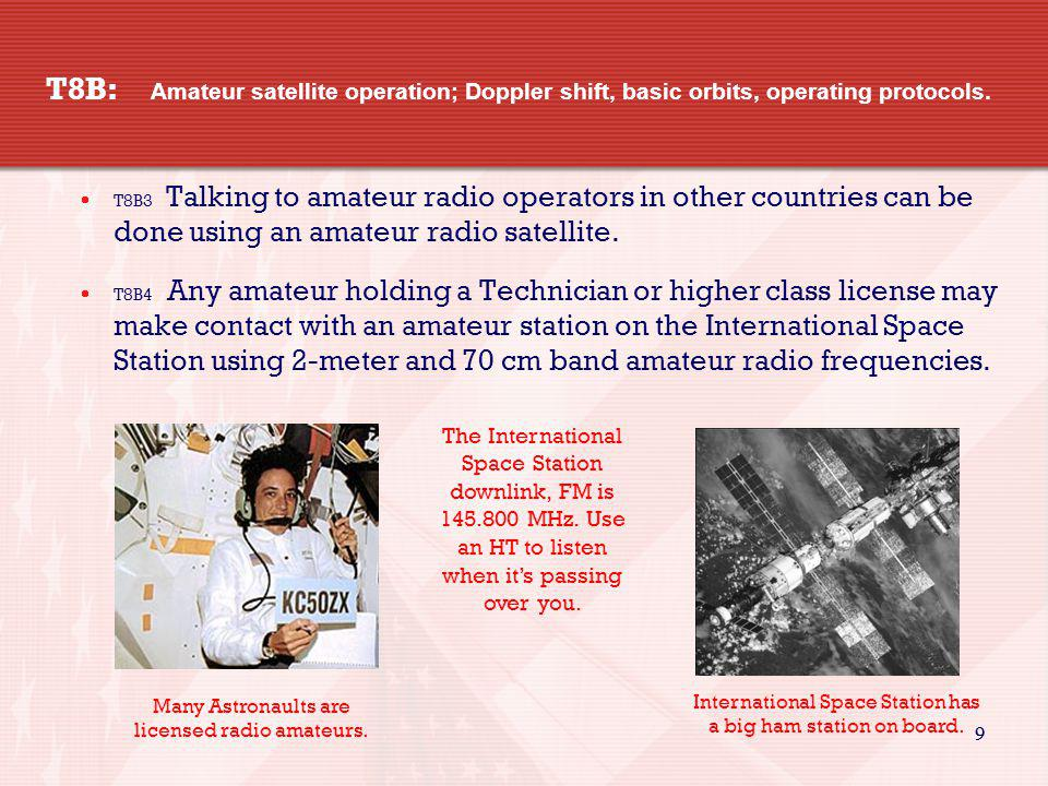 9 9 T8B: Amateur satellite operation; Doppler shift, basic orbits, operating protocols. T8B3 Talking to amateur radio operators in other countries can