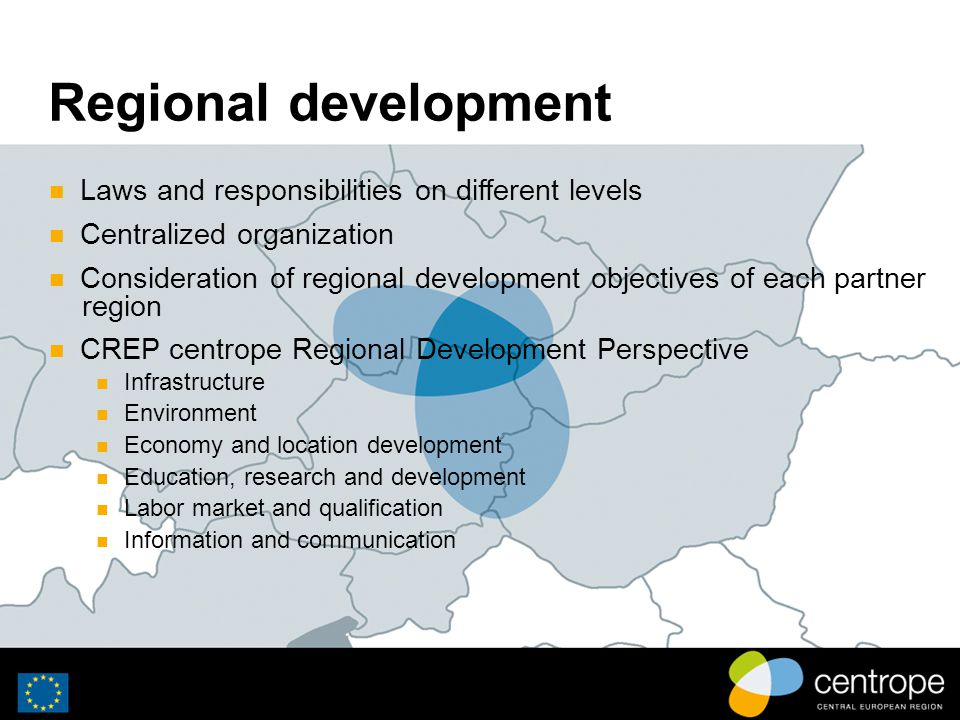 Regional development Laws and responsibilities on different levels Centralized organization Consideration of regional development objectives of each partner region CREP centrope Regional Development Perspective Infrastructure Environment Economy and location development Education, research and development Labor market and qualification Information and communication
