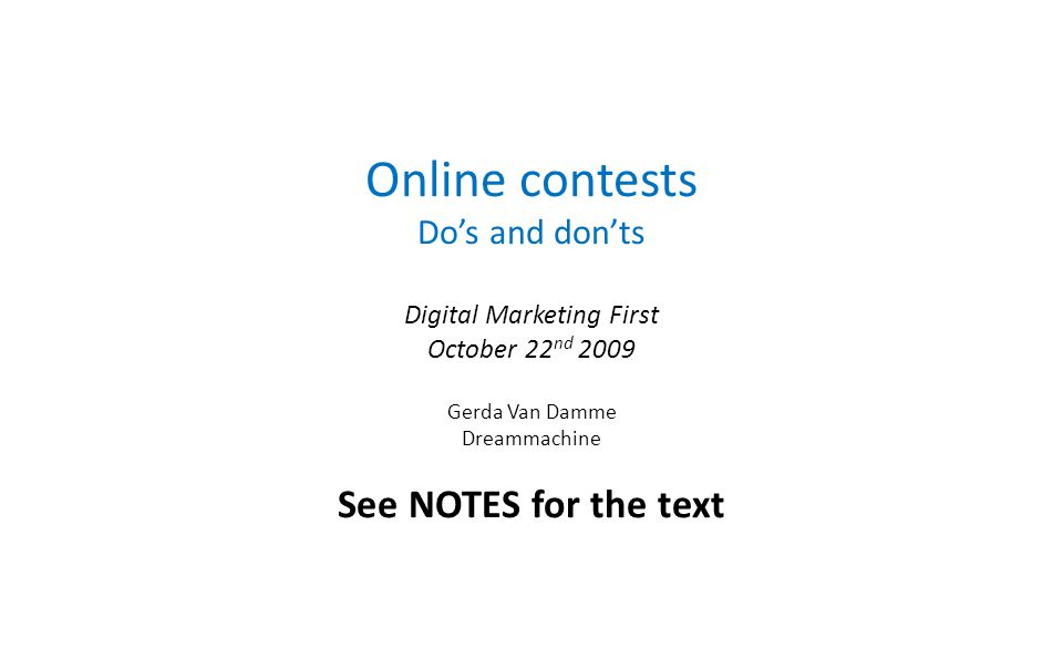Online contests Dos and donts Digital Marketing First October 22 nd 2009 Gerda Van Damme Dreammachine See NOTES for the text