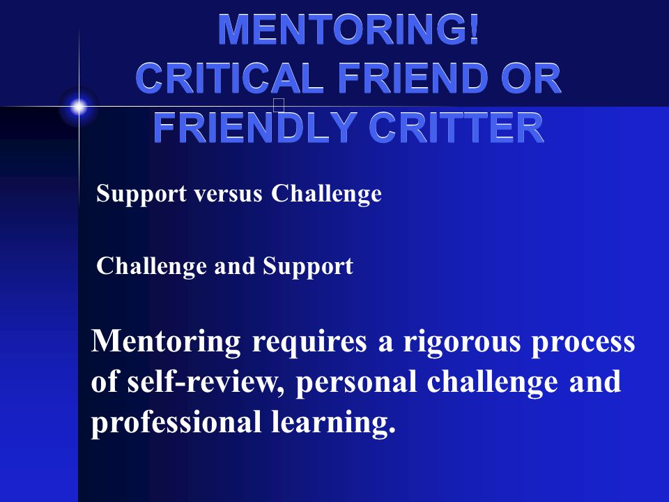 MENTORING! CRITICAL FRIEND OR FRIENDLY CRITTER Support versus Challenge Challenge and Support Mentoring requires a rigorous process of self-review, pe