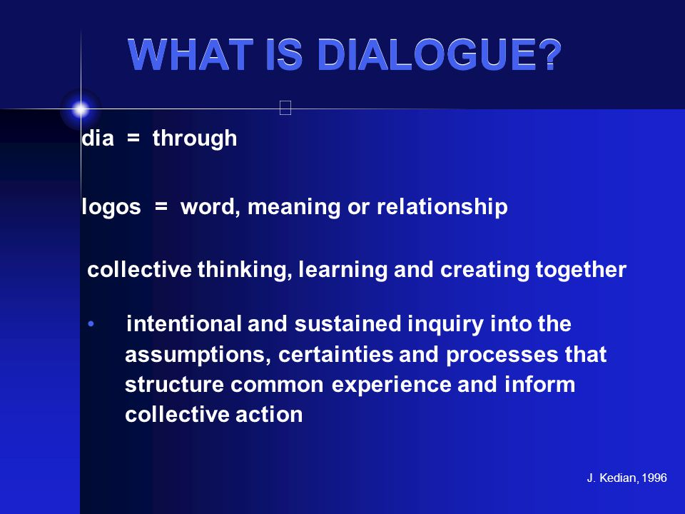 WHAT IS DIALOGUE? dia = through logos = word, meaning or relationship collective thinking, learning and creating together intentional and sustained in