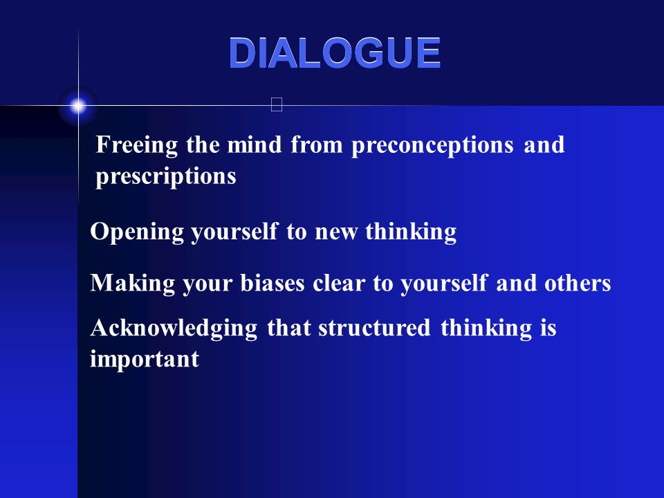 DIALOGUE Freeing the mind from preconceptions and prescriptions Opening yourself to new thinking Making your biases clear to yourself and others Ackno