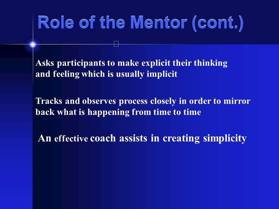 Role of the Mentor (cont.) Asks participants to make explicit their thinking and feeling which is usually implicit Tracks and observes process closely