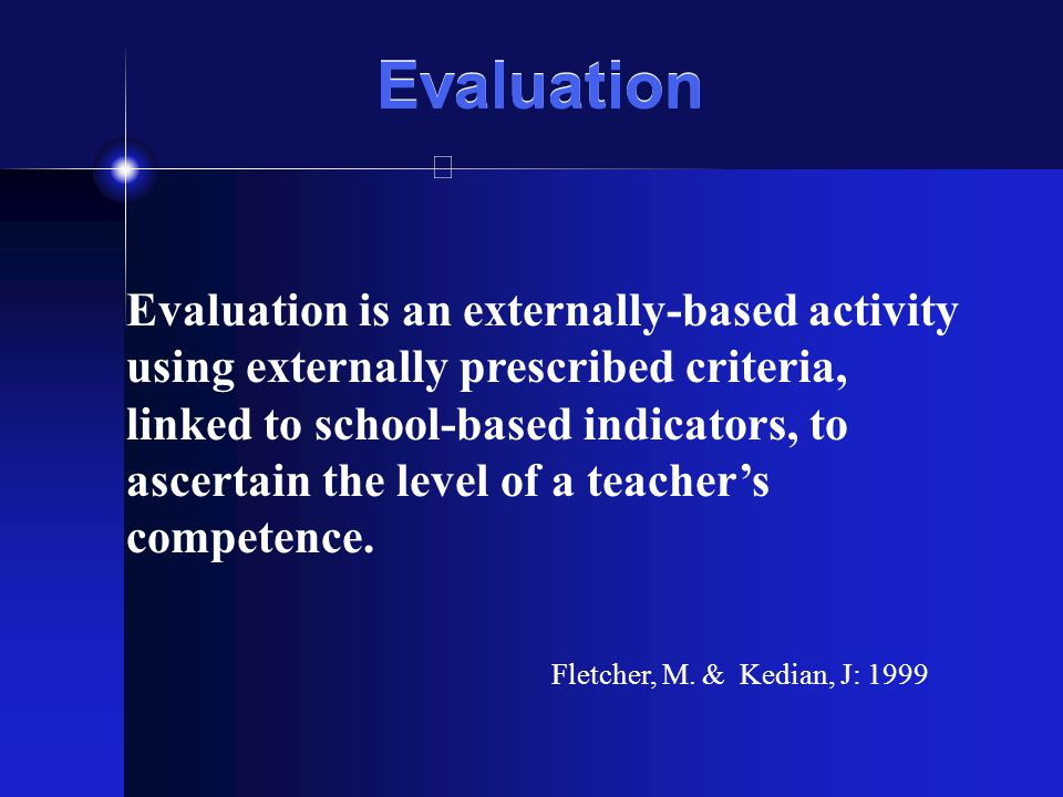 Evaluation Evaluation is an externally-based activity using externally prescribed criteria, linked to school-based indicators, to ascertain the level of a teachers competence.