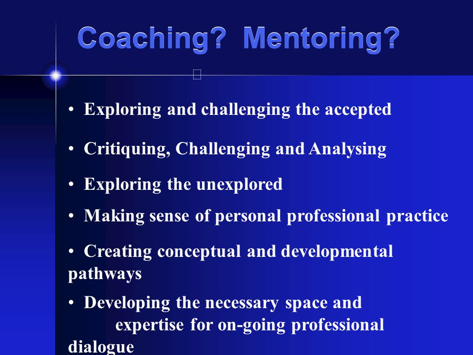 Critiquing, Challenging and Analysing Exploring and challenging the accepted Coaching? Mentoring? Making sense of personal professional practice Explo