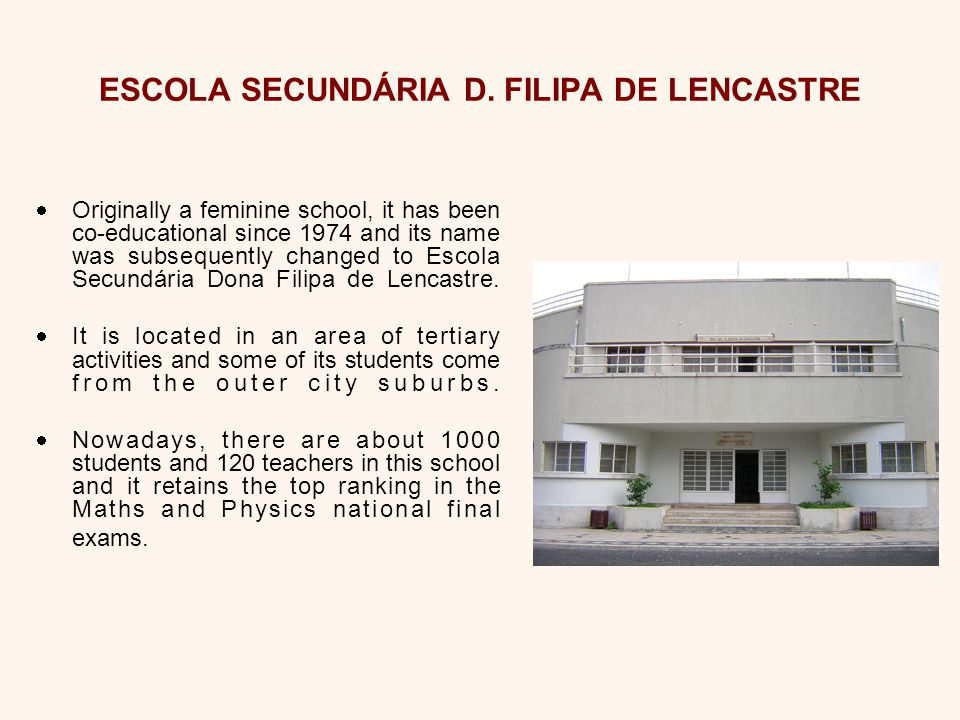 O riginally a feminine school, it has been co-educational since 1974 and its name was subsequently changed to Escola Secundária Dona Filipa de Lencastre.