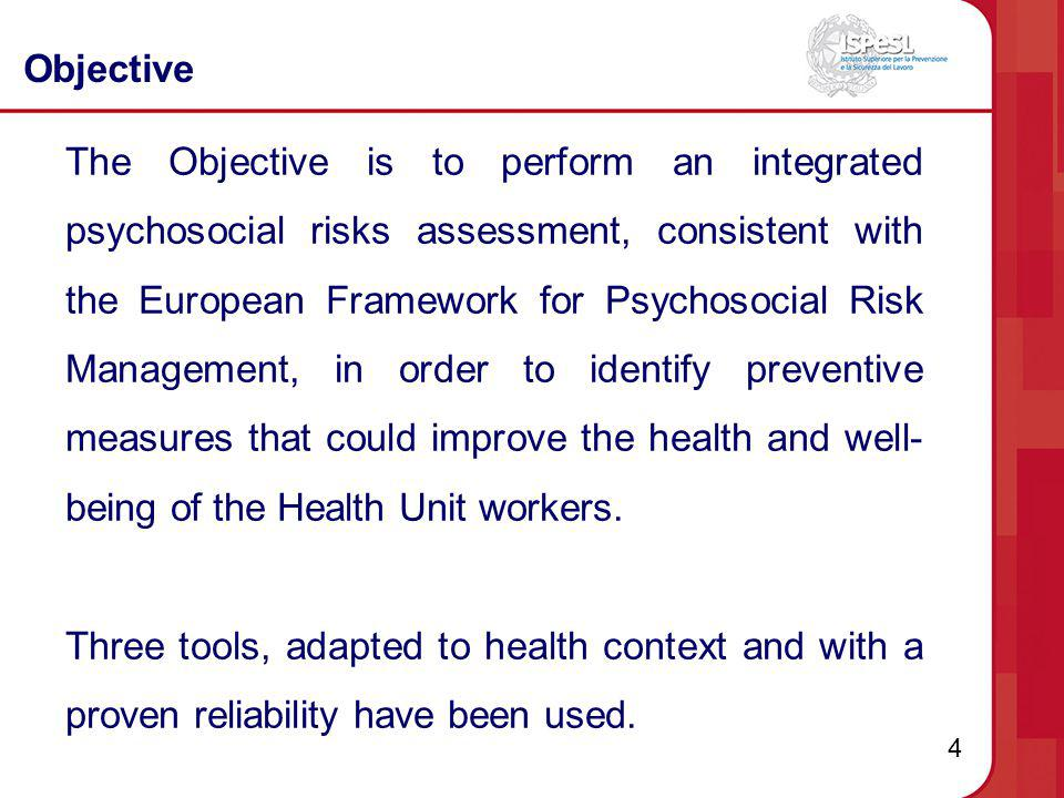 4 Objective The Objective is to perform an integrated psychosocial risks assessment, consistent with the European Framework for Psychosocial Risk Mana