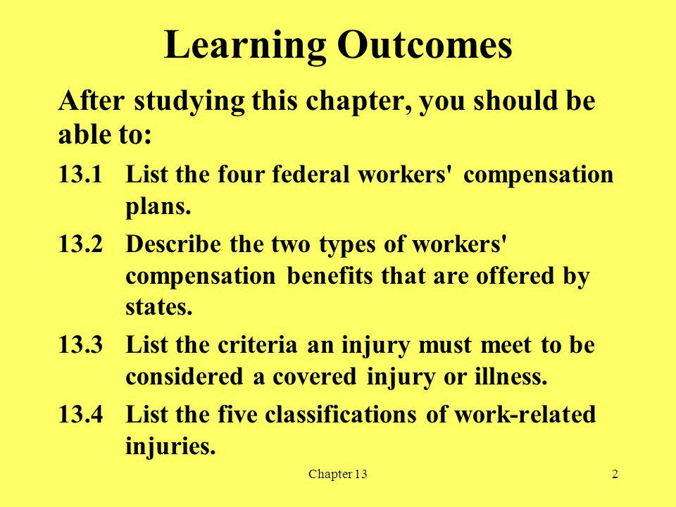 Chapter 132 Learning Outcomes After studying this chapter, you should be able to: 13.1List the four federal workers compensation plans.