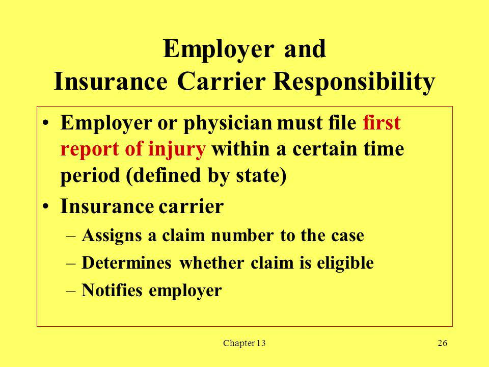 Chapter 1326 Employer and Insurance Carrier Responsibility Employer or physician must file first report of injury within a certain time period (defined by state) Insurance carrier –Assigns a claim number to the case –Determines whether claim is eligible –Notifies employer