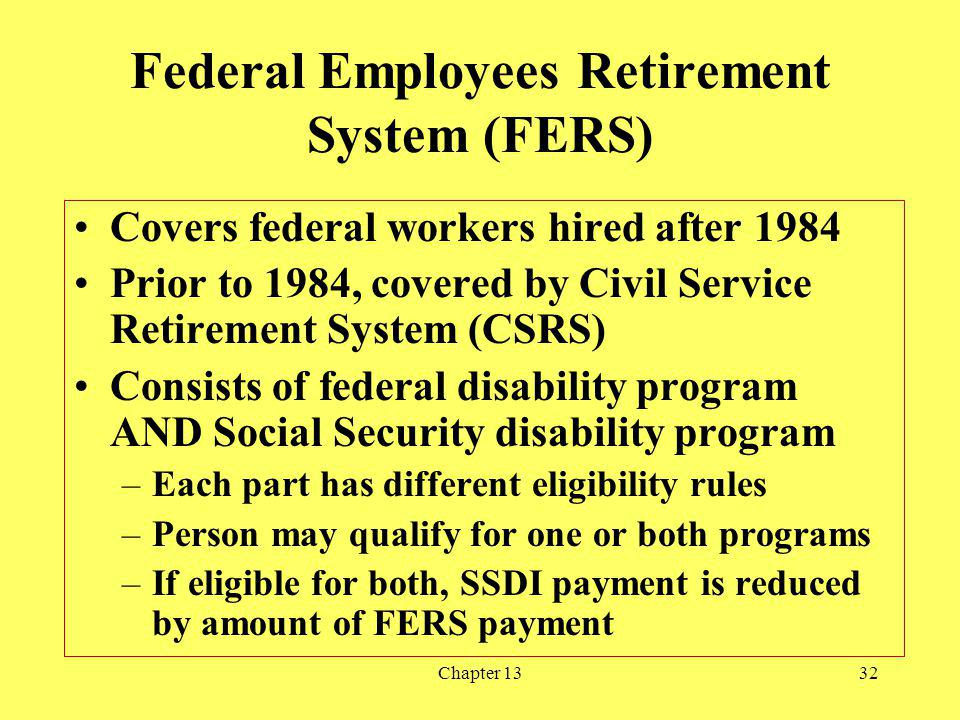 Chapter 1332 Federal Employees Retirement System (FERS) Covers federal workers hired after 1984 Prior to 1984, covered by Civil Service Retirement System (CSRS) Consists of federal disability program AND Social Security disability program –Each part has different eligibility rules –Person may qualify for one or both programs –If eligible for both, SSDI payment is reduced by amount of FERS payment
