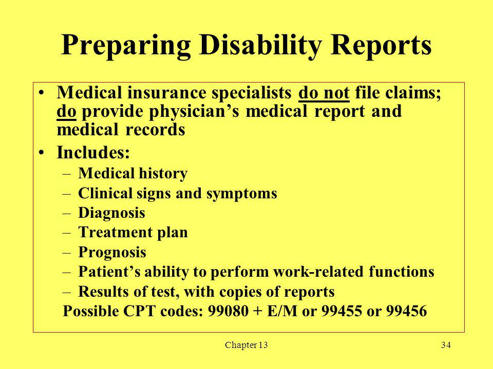 Chapter 1334 Preparing Disability Reports Medical insurance specialists do not file claims; do provide physicians medical report and medical records Includes: –Medical history –Clinical signs and symptoms –Diagnosis –Treatment plan –Prognosis –Patients ability to perform work-related functions –Results of test, with copies of reports Possible CPT codes: 99080 + E/M or 99455 or 99456