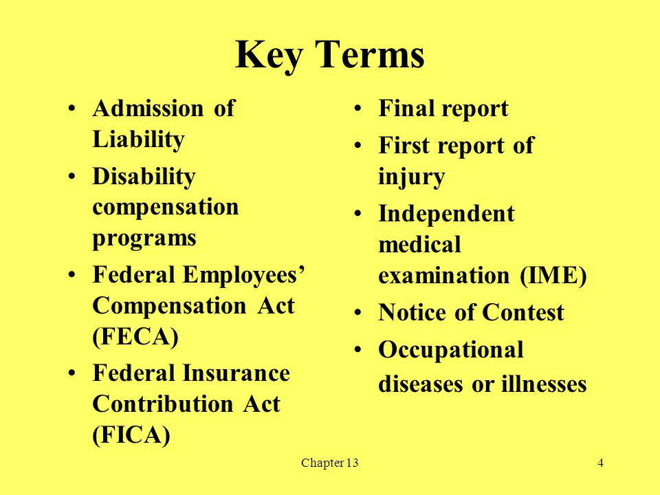 Chapter 134 Key Terms Admission of Liability Disability compensation programs Federal Employees Compensation Act (FECA) Federal Insurance Contribution Act (FICA) Final report First report of injury Independent medical examination (IME) Notice of Contest Occupational diseases or illnesses
