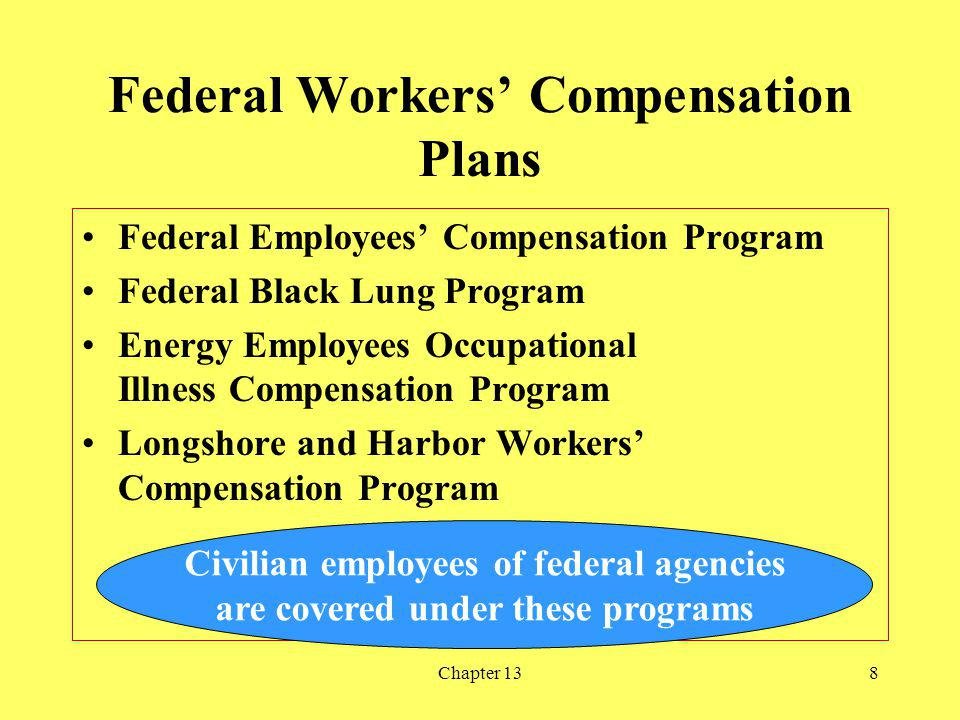 Chapter 138 Federal Workers Compensation Plans Federal Employees Compensation Program Federal Black Lung Program Energy Employees Occupational Illness Compensation Program Longshore and Harbor Workers Compensation Program Civilian employees of federal agencies are covered under these programs
