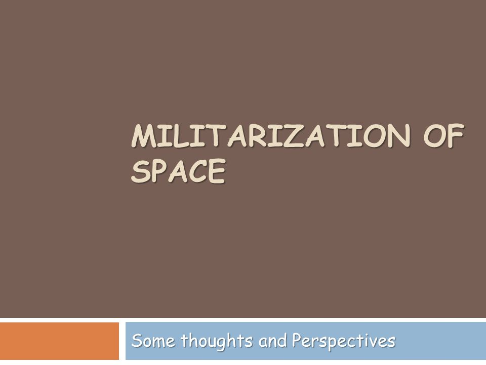 MILITARIZATION OF SPACE Some thoughts and Perspectives